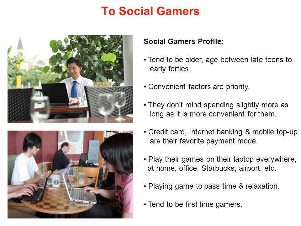 To Social Gamers Social Gamers Profile: Tend to be older, age between late teens to early forties.