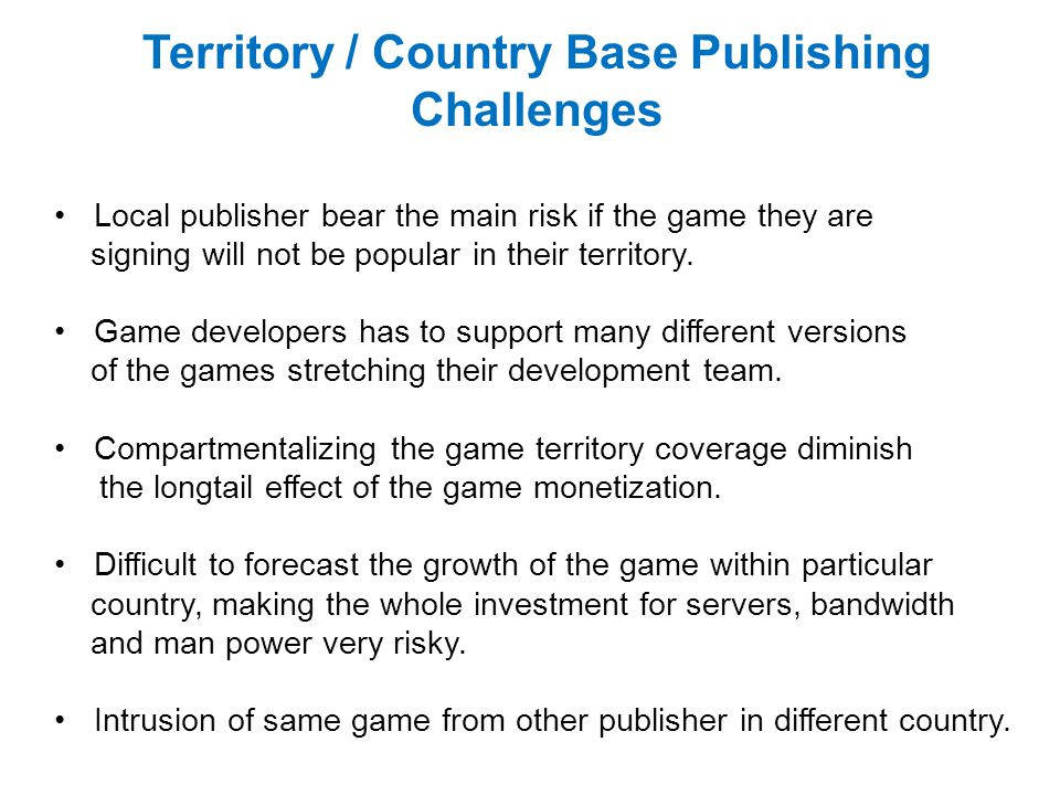 Territory / Country Base Publishing Challenges Local publisher bear the main risk if the game they are signing will not be popular in their territory.