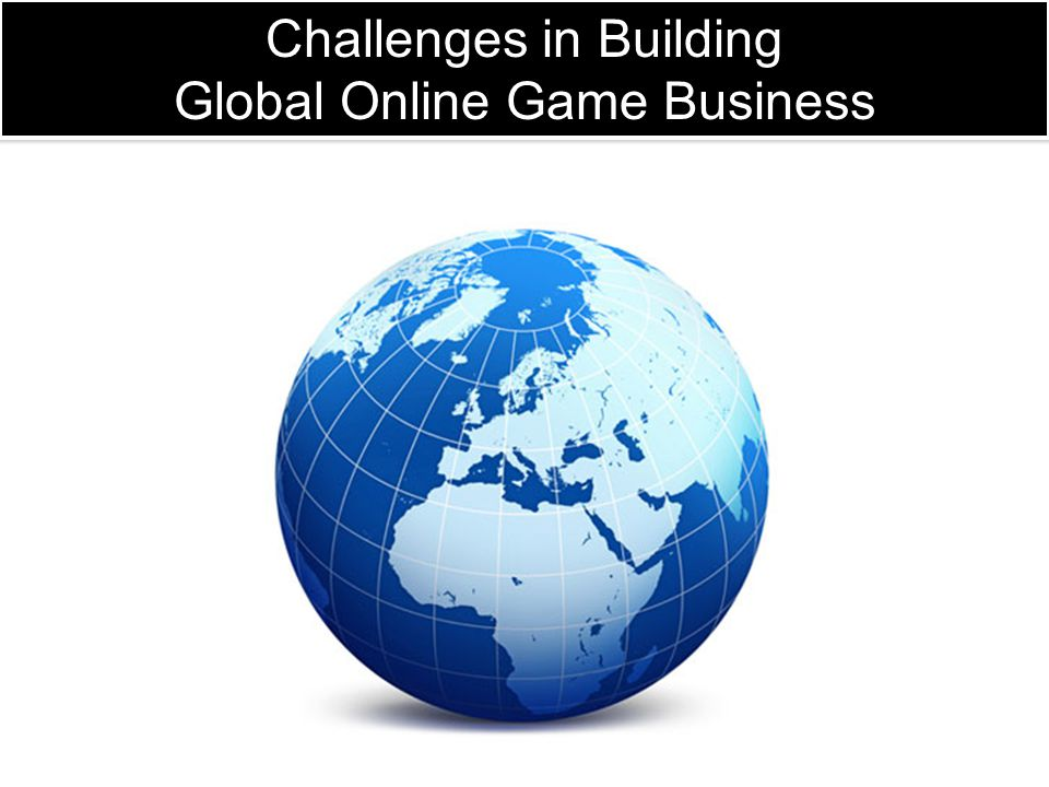 Challenges in Building Global Online Game Business Challenges in Building Global Online Game Business