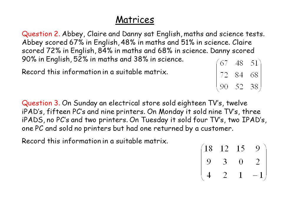 Matrices Question 2. Abbey, Claire and Danny sat English, maths and science tests.