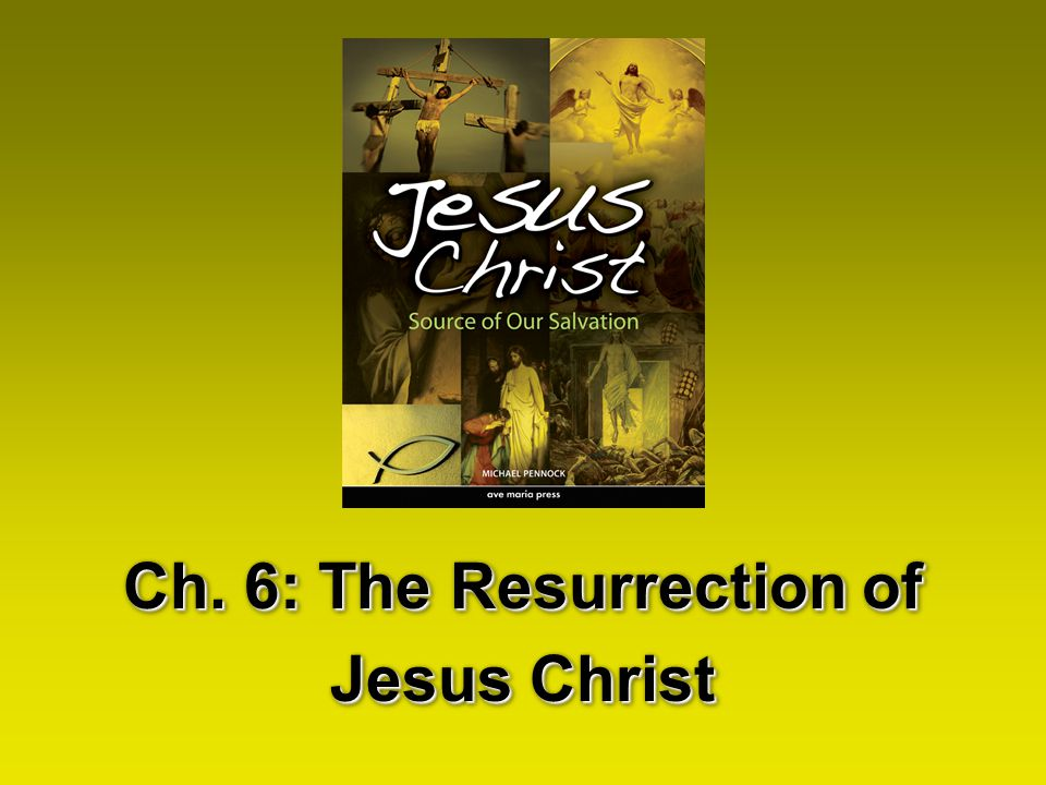 Ch. 6: The Resurrection of Jesus Christ Ch. 6: The Resurrection of Jesus Christ