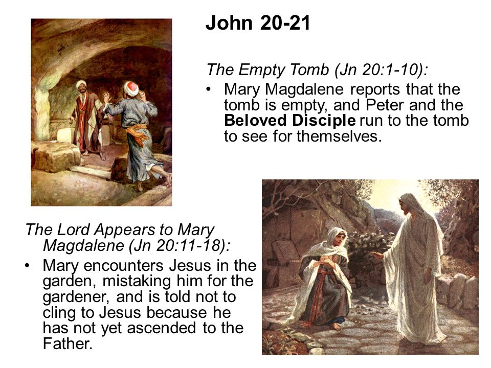 John 20-21 The Empty Tomb (Jn 20:1-10): Beloved DiscipleMary Magdalene reports that the tomb is empty, and Peter and the Beloved Disciple run to the tomb to see for themselves.