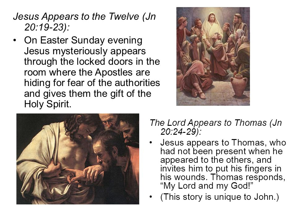 Jesus Appears to the Twelve (Jn 20:19-23): On Easter Sunday evening Jesus mysteriously appears through the locked doors in the room where the Apostles are hiding for fear of the authorities and gives them the gift of the Holy Spirit.