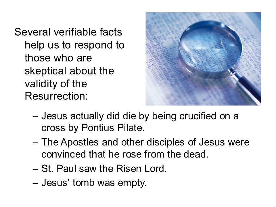 Several verifiable facts help us to respond to those who are skeptical about the validity of the Resurrection: –Jesus actually did die by being crucified on a cross by Pontius Pilate.