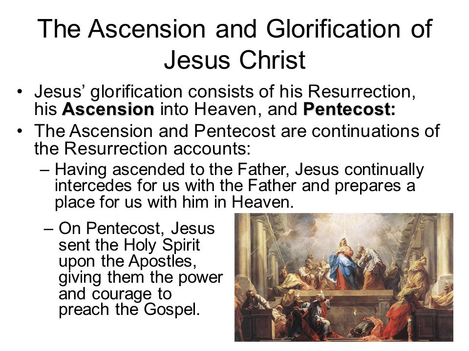 The Ascension and Glorification of Jesus Christ AscensionPentecostJesus' glorification consists of his Resurrection, his Ascension into Heaven, and Pentecost: The Ascension and Pentecost are continuations of the Resurrection accounts: –Having ascended to the Father, Jesus continually intercedes for us with the Father and prepares a place for us with him in Heaven.