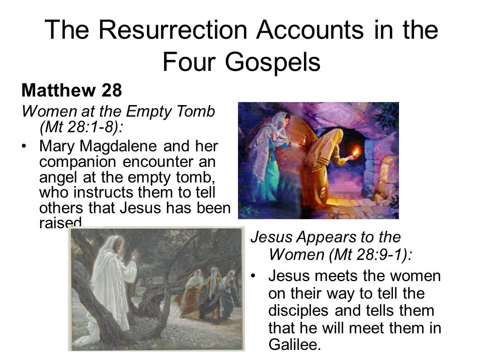 The Resurrection Accounts in the Four Gospels Matthew 28 Women at the Empty Tomb (Mt 28:1-8): Mary Magdalene and her companion encounter an angel at the empty tomb, who instructs them to tell others that Jesus has been raised.
