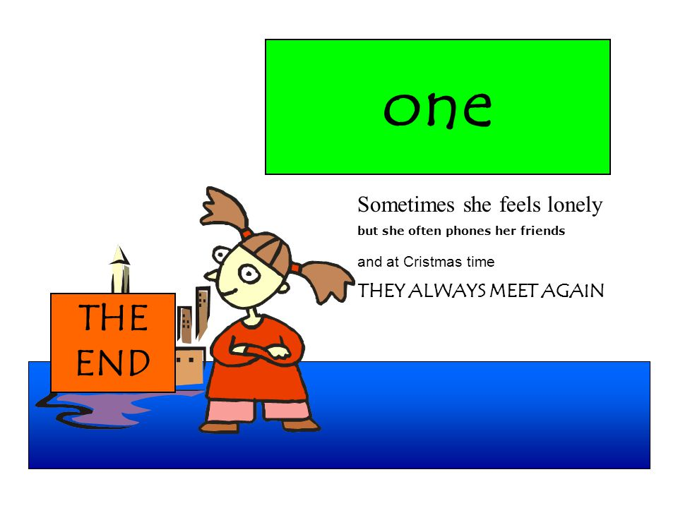 one Sometimes she feels lonely but she often phones her friends and at Cristmas time THEY ALWAYS MEET AGAIN THE END