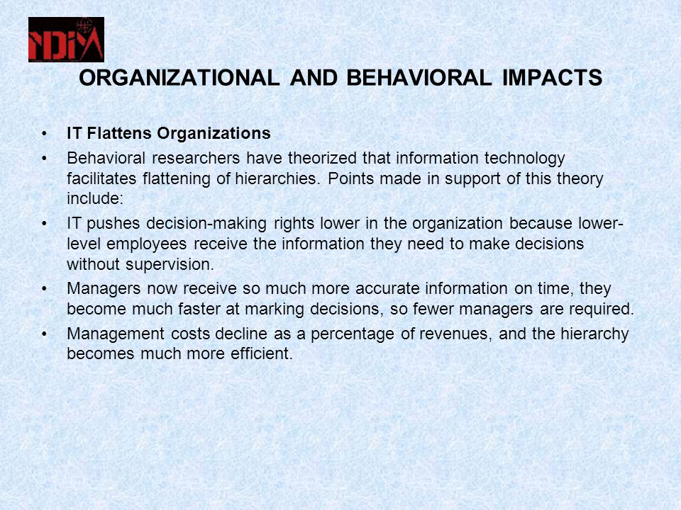 ORGANIZATIONAL AND BEHAVIORAL IMPACTS IT Flattens Organizations Behavioral researchers have theorized that information technology facilitates flattening of hierarchies.