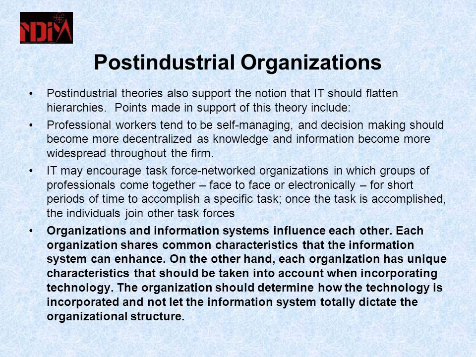 Postindustrial Organizations Postindustrial theories also support the notion that IT should flatten hierarchies.