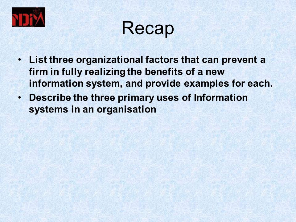 Recap List three organizational factors that can prevent a firm in fully realizing the benefits of a new information system, and provide examples for each.