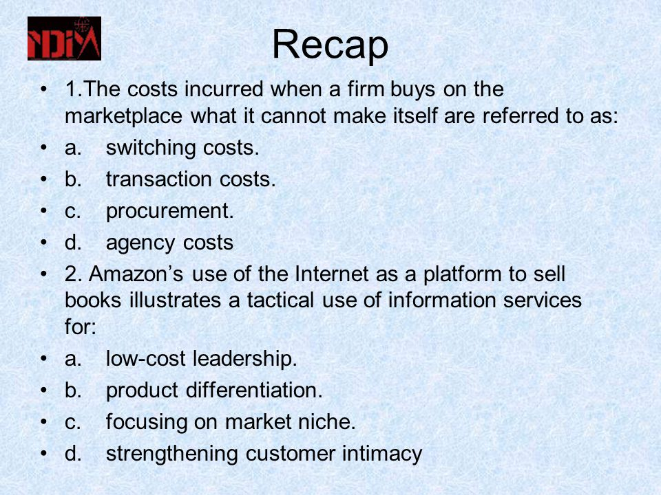 Recap 1.The costs incurred when a firm buys on the marketplace what it cannot make itself are referred to as: a.switching costs.