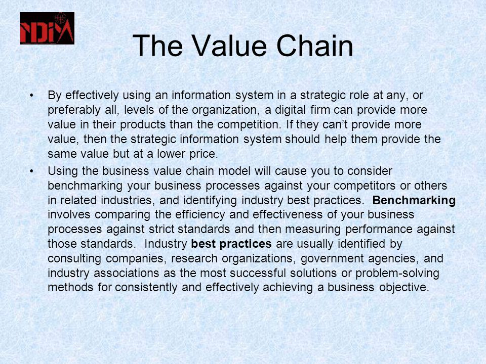 The Value Chain By effectively using an information system in a strategic role at any, or preferably all, levels of the organization, a digital firm can provide more value in their products than the competition.