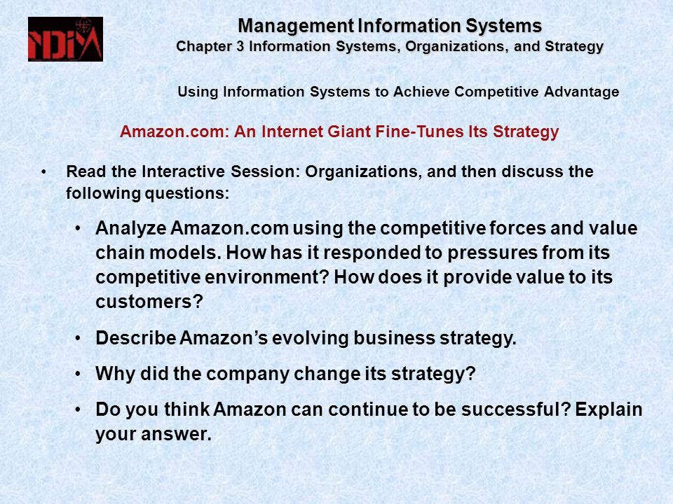Using Information Systems to Achieve Competitive Advantage Management Information Systems Chapter 3 Information Systems, Organizations, and Strategy Read the Interactive Session: Organizations, and then discuss the following questions: Analyze Amazon.com using the competitive forces and value chain models.