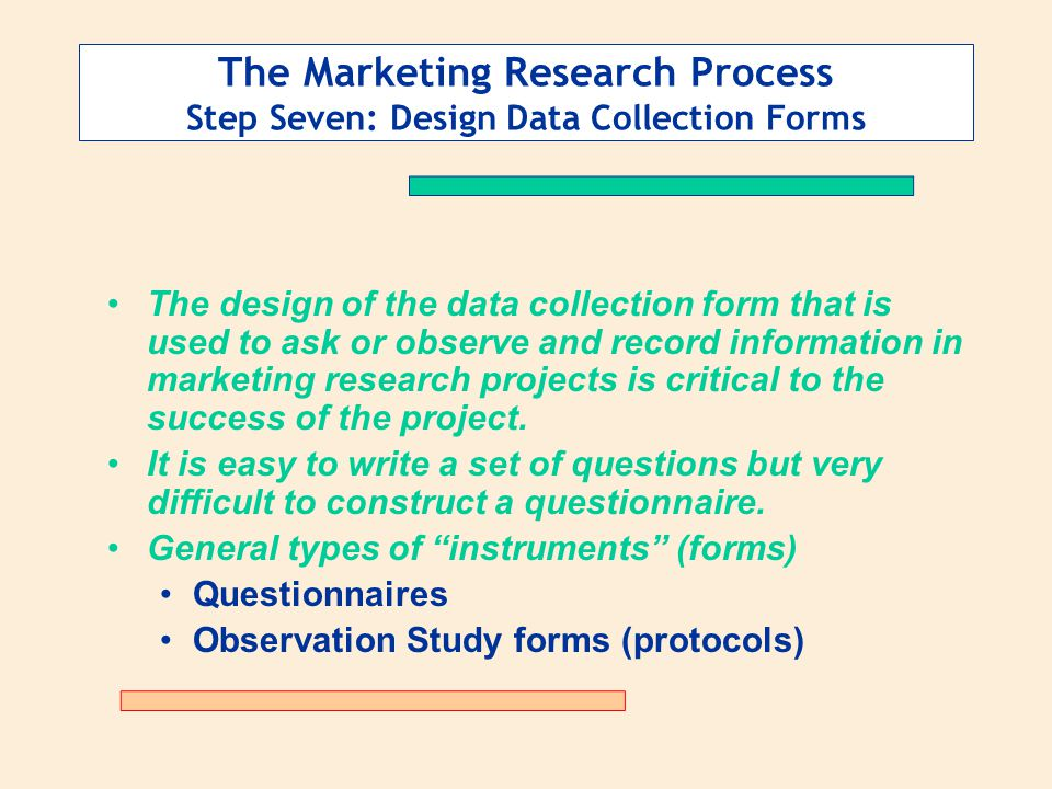 The Marketing Research Process Step Seven: Design Data Collection Forms The design of the data collection form that is used to ask or observe and record information in marketing research projects is critical to the success of the project.