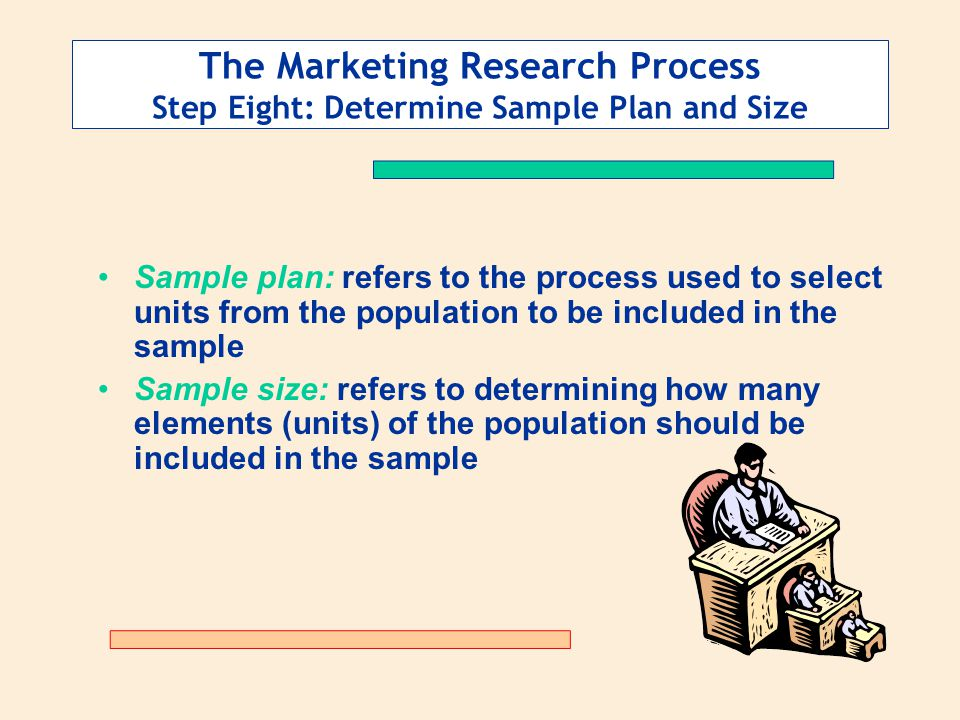 The Marketing Research Process Step Eight: Determine Sample Plan and Size Sample plan: refers to the process used to select units from the population to be included in the sample Sample size: refers to determining how many elements (units) of the population should be included in the sample