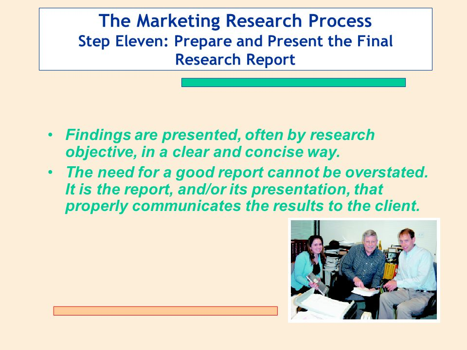 The Marketing Research Process Step Eleven: Prepare and Present the Final Research Report Findings are presented, often by research objective, in a clear and concise way.