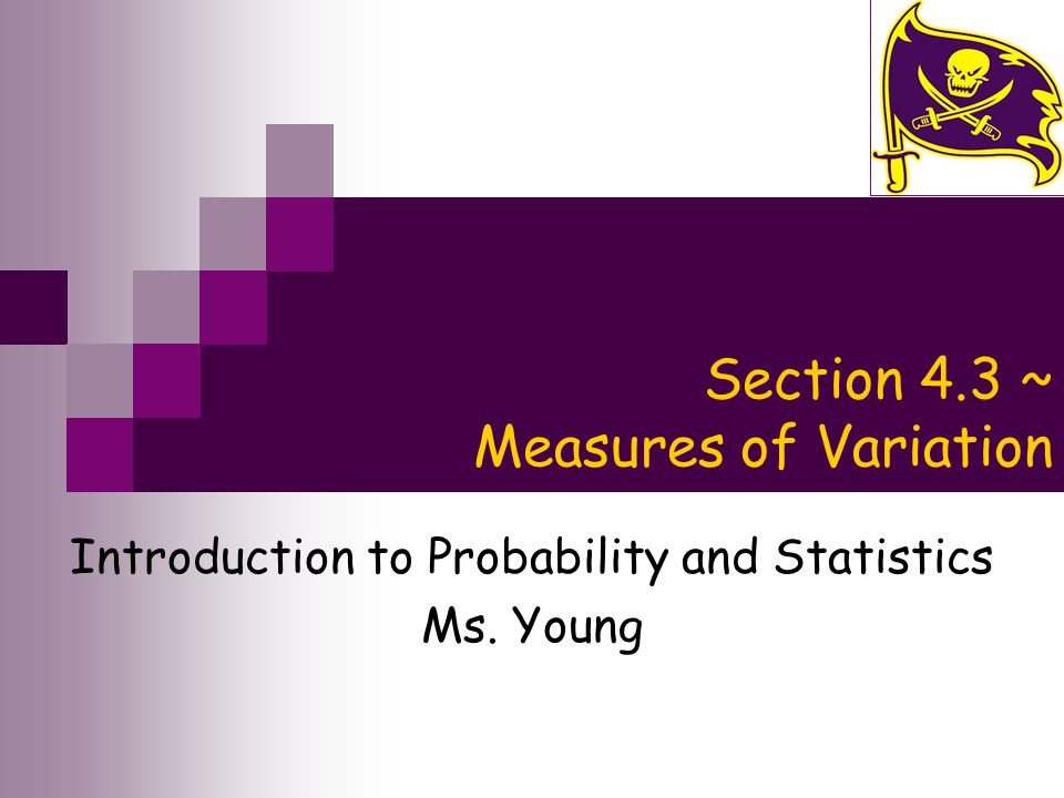 Section 4.3 ~ Measures of Variation Introduction to Probability and Statistics Ms. Young