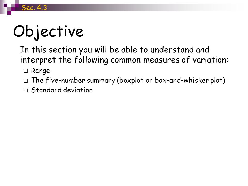 Objective Sec. 4.3 In this section you will be able to understand and interpret the following common measures of variation:  Range  The five-number