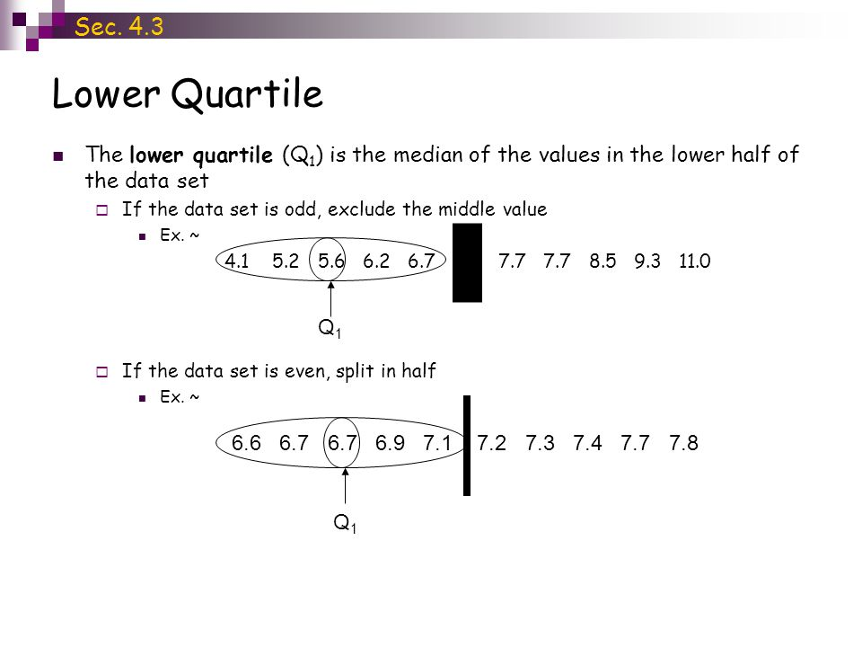 Lower Quartile The lower quartile (Q 1 ) is the median of the values in the lower half of the data set  If the data set is odd, exclude the middle va