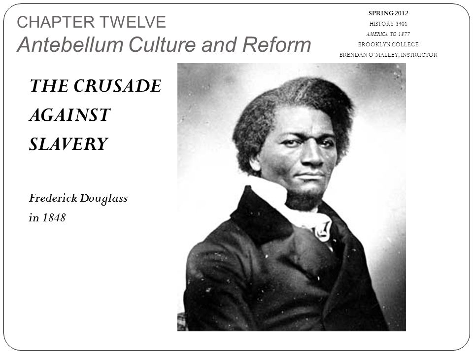 SPRING 2012 HISTORY 3401 AMERICA TO 1877 BROOKLYN COLLEGE BRENDAN O'MALLEY, INSTRUCTOR CHAPTER TWELVE Antebellum Culture and Reform THE CRUSADE AGAINST SLAVERY Frederick Douglass in 1848