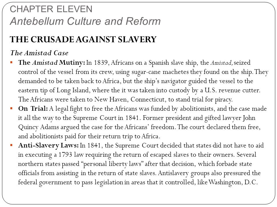 CHAPTER ELEVEN Antebellum Culture and Reform THE CRUSADE AGAINST SLAVERY The Amistad Case  The Amistad Mutiny: In 1839, Africans on a Spanish slave ship, the Amistad, seized control of the vessel from its crew, using sugar-cane machetes they found on the ship.