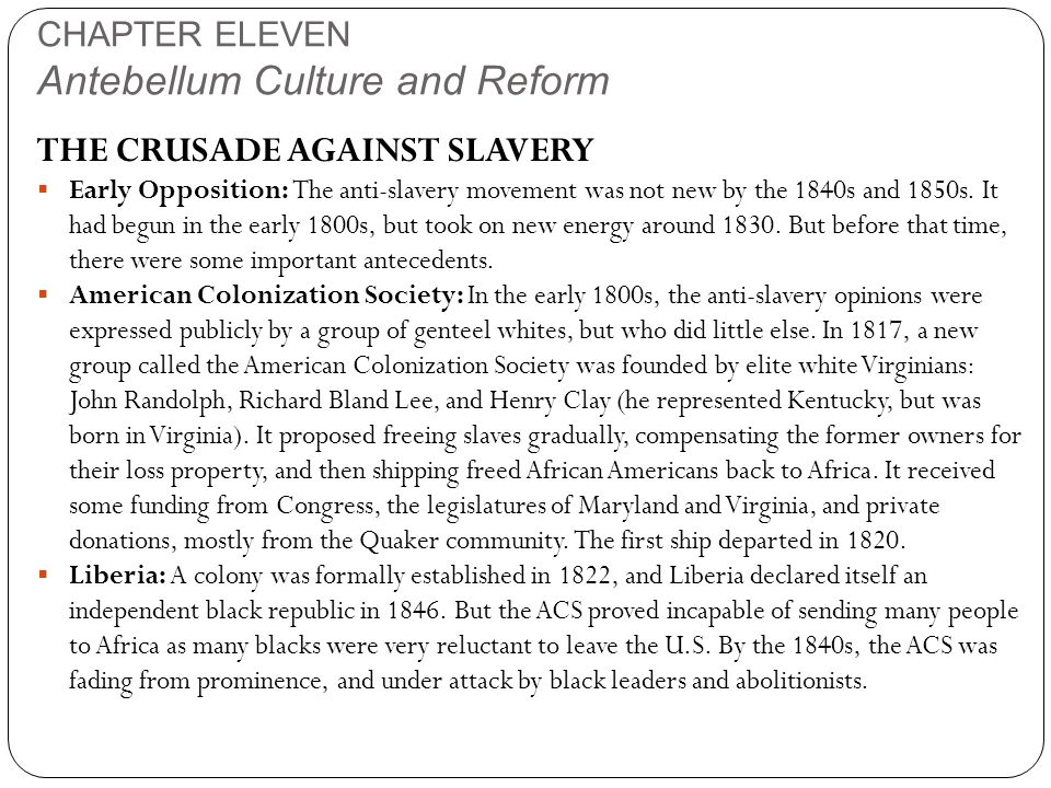 CHAPTER ELEVEN Antebellum Culture and Reform THE CRUSADE AGAINST SLAVERY  Early Opposition: The anti-slavery movement was not new by the 1840s and 18
