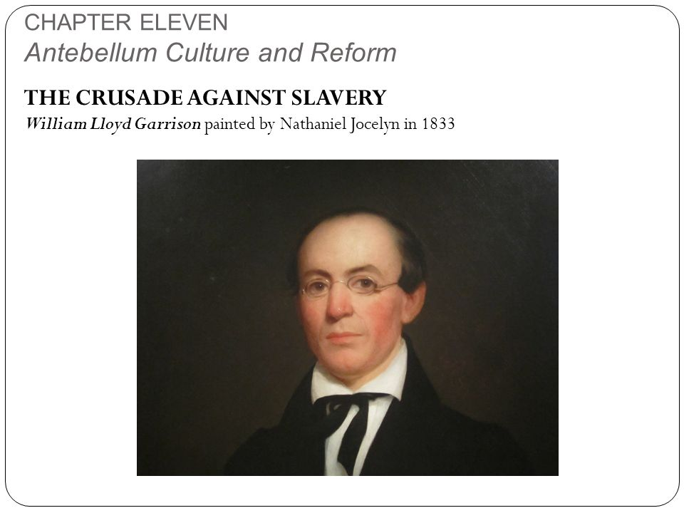 CHAPTER ELEVEN Antebellum Culture and Reform THE CRUSADE AGAINST SLAVERY William Lloyd Garrison painted by Nathaniel Jocelyn in 1833