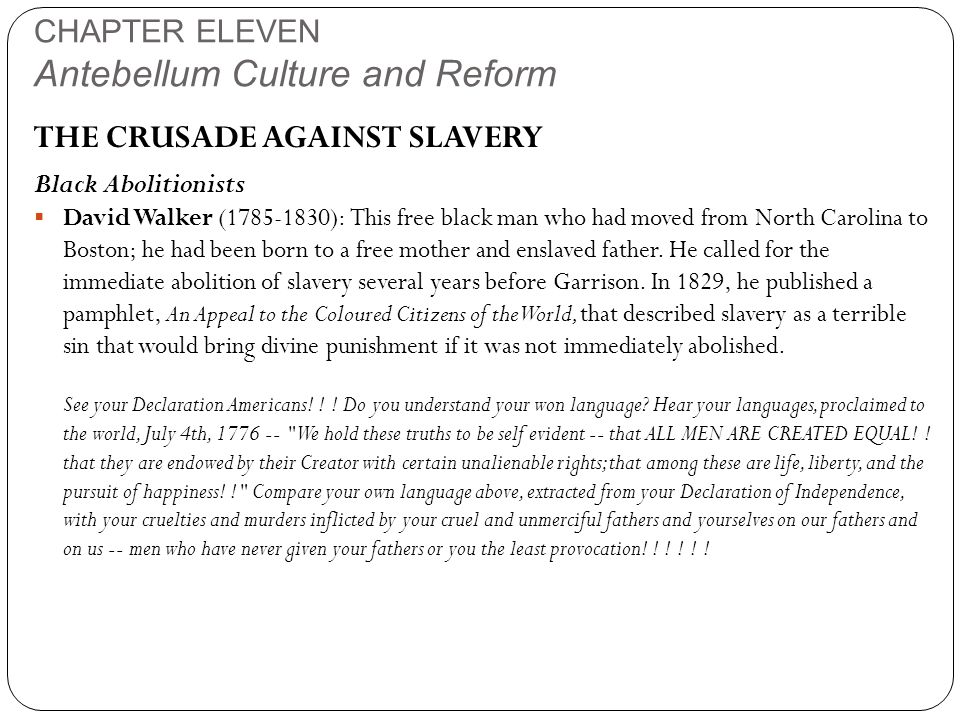 CHAPTER ELEVEN Antebellum Culture and Reform THE CRUSADE AGAINST SLAVERY Black Abolitionists  David Walker (1785-1830): This free black man who had moved from North Carolina to Boston; he had been born to a free mother and enslaved father.
