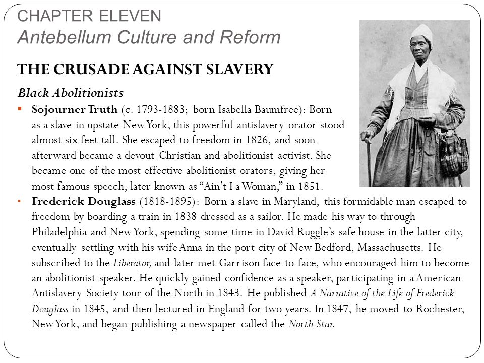 CHAPTER ELEVEN Antebellum Culture and Reform THE CRUSADE AGAINST SLAVERY Black Abolitionists  Sojourner Truth (c. 1793-1883; born Isabella Baumfree):