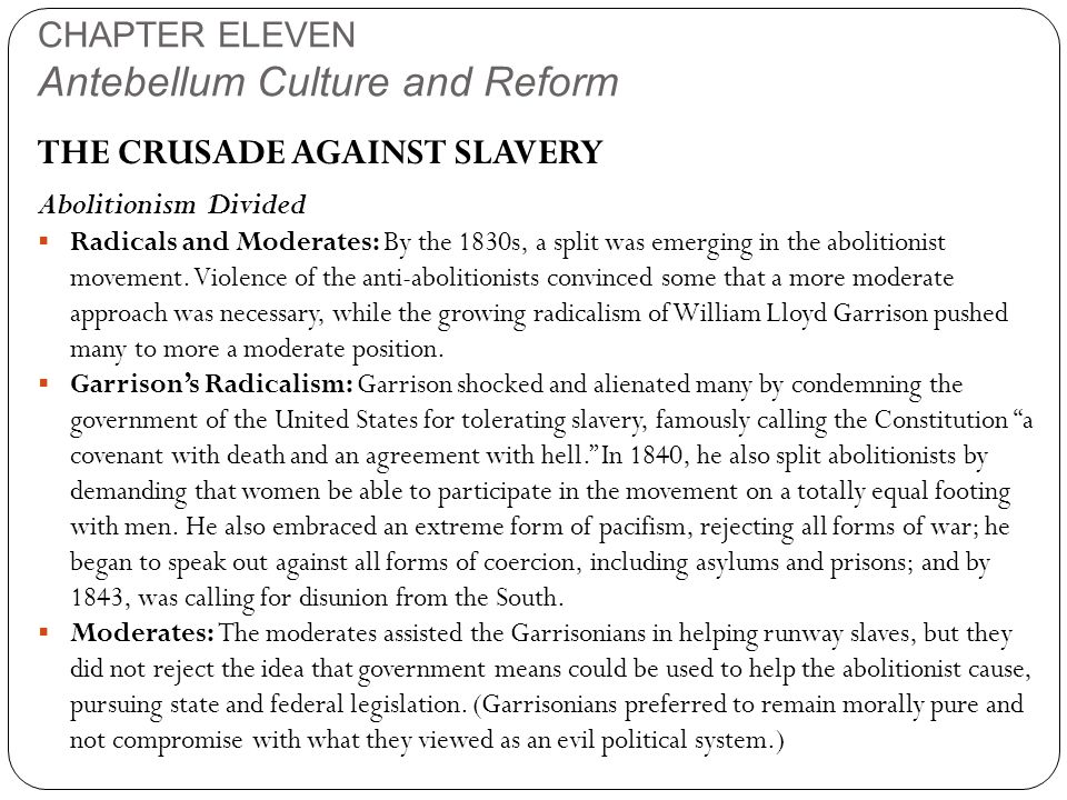 CHAPTER ELEVEN Antebellum Culture and Reform THE CRUSADE AGAINST SLAVERY Abolitionism Divided  Radicals and Moderates: By the 1830s, a split was emerging in the abolitionist movement.
