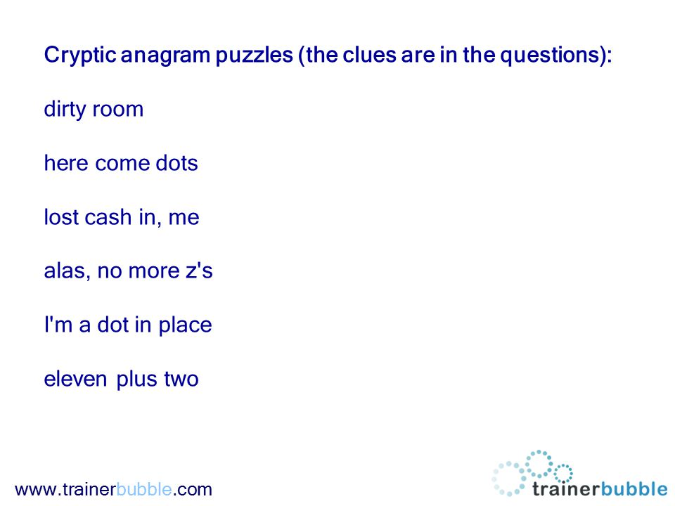 www.trainerbubble.com Cryptic anagram puzzles (the clues are in the questions): dirty room here come dots lost cash in, me alas, no more z s I m a dot in place eleven plus two