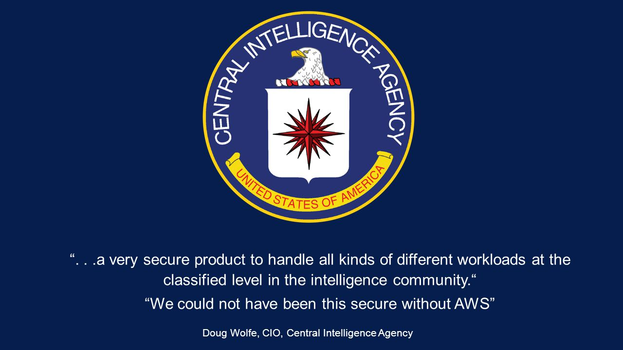 ...a very secure product to handle all kinds of different workloads at the classified level in the intelligence community. We could not have been this secure without AWS Doug Wolfe, CIO, Central Intelligence Agency