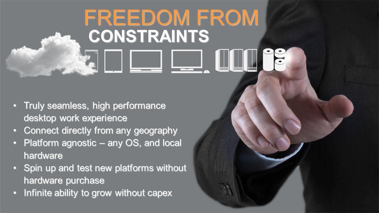 FREEDOM FROM CONSTRAINTS CONSTRAINTS Truly seamless, high performance desktop work experienceTruly seamless, high performance desktop work experience Connect directly from any geographyConnect directly from any geography Platform agnostic – any OS, and local hardwarePlatform agnostic – any OS, and local hardware Spin up and test new platforms without hardware purchaseSpin up and test new platforms without hardware purchase Infinite ability to grow without capexInfinite ability to grow without capex