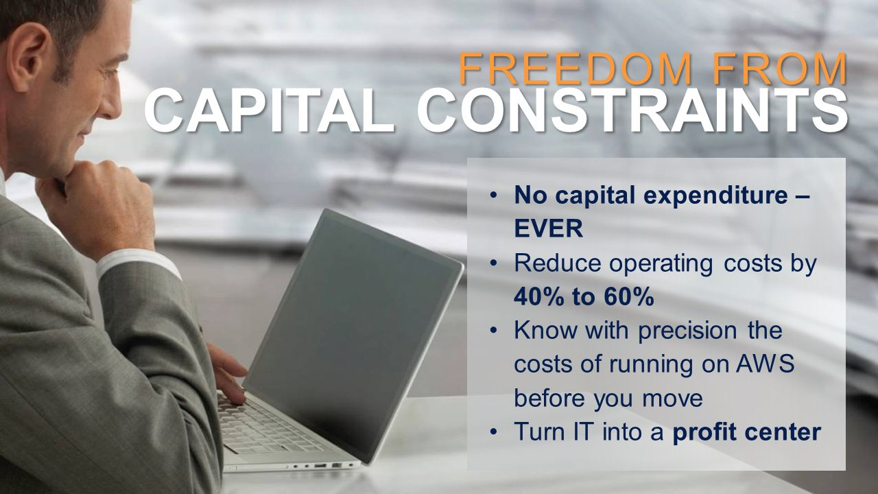 FREEDOM FROM CAPITAL CONSTRAINTS No capital expenditure – EVER Reduce operating costs by 40% to 60% Know with precision the costs of running on AWS be