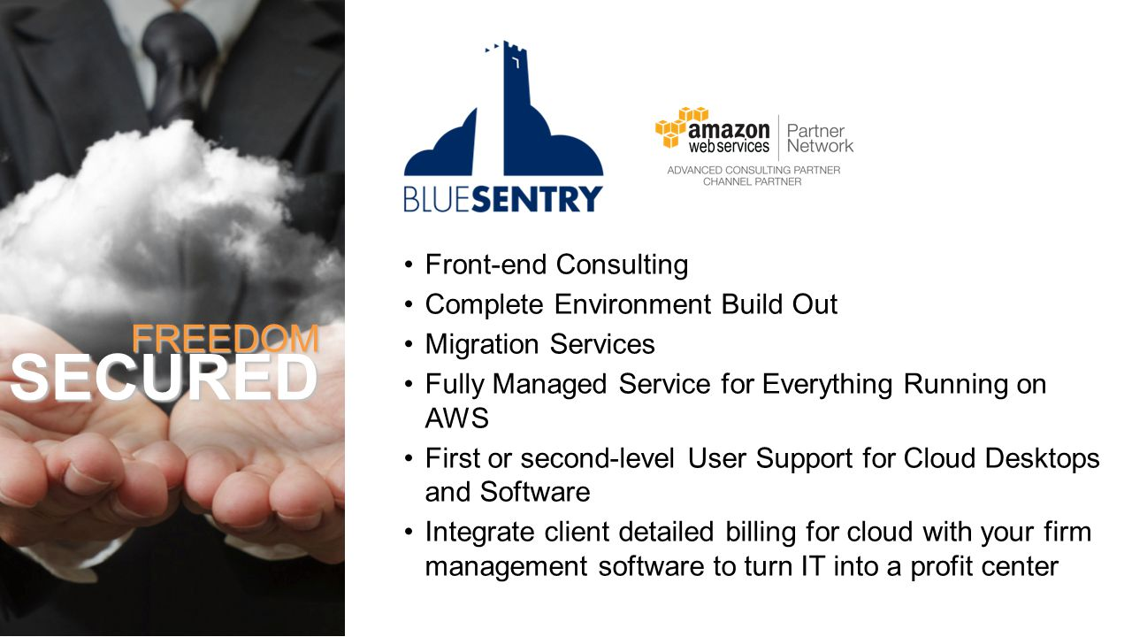 Front-end Consulting Complete Environment Build Out Migration Services Fully Managed Service for Everything Running on AWS First or second-level User Support for Cloud Desktops and Software Integrate client detailed billing for cloud with your firm management software to turn IT into a profit center FREEDOMSECURED