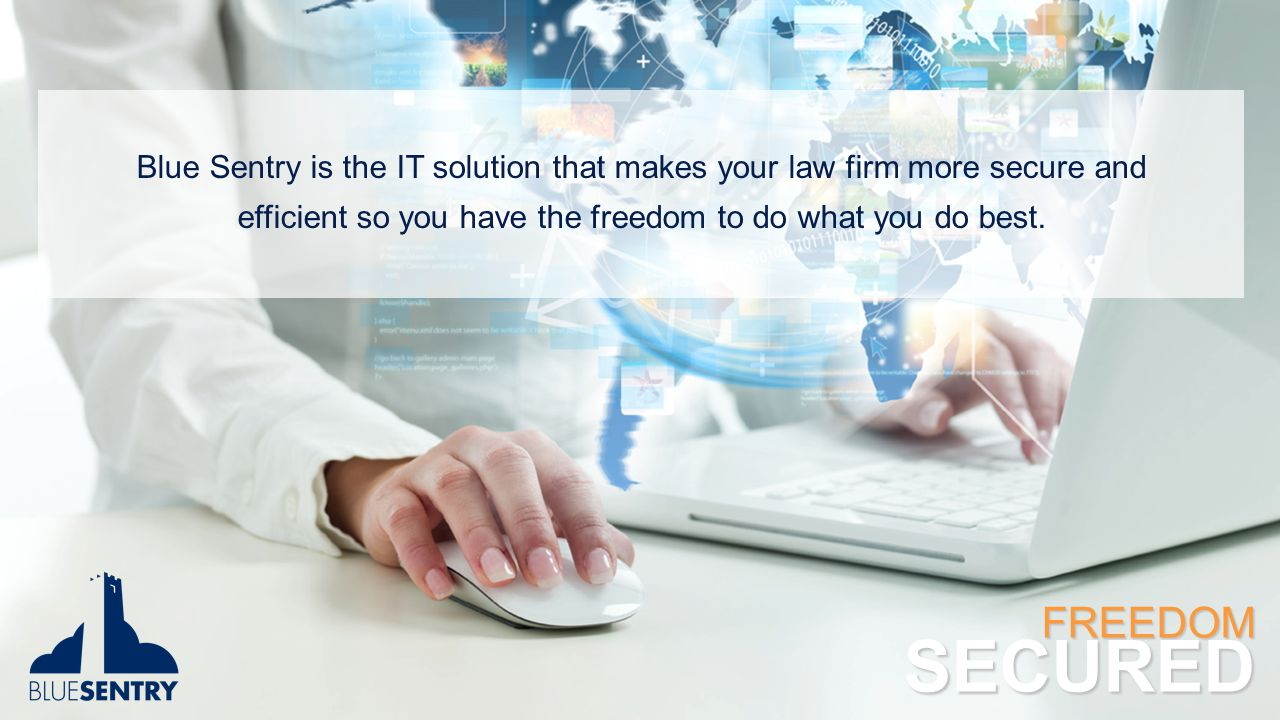 Blue Sentry is the IT solution that makes your law firm more secure and efficient so you have the freedom to do what you do best. FREEDOMSECURED