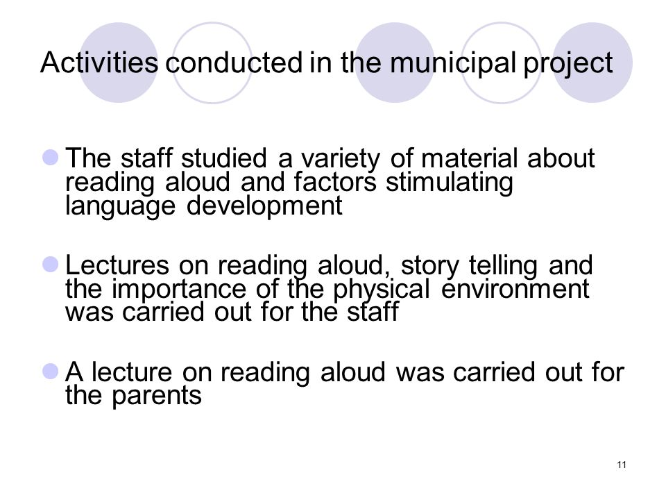 11 Activities conducted in the municipal project The staff studied a variety of material about reading aloud and factors stimulating language developm