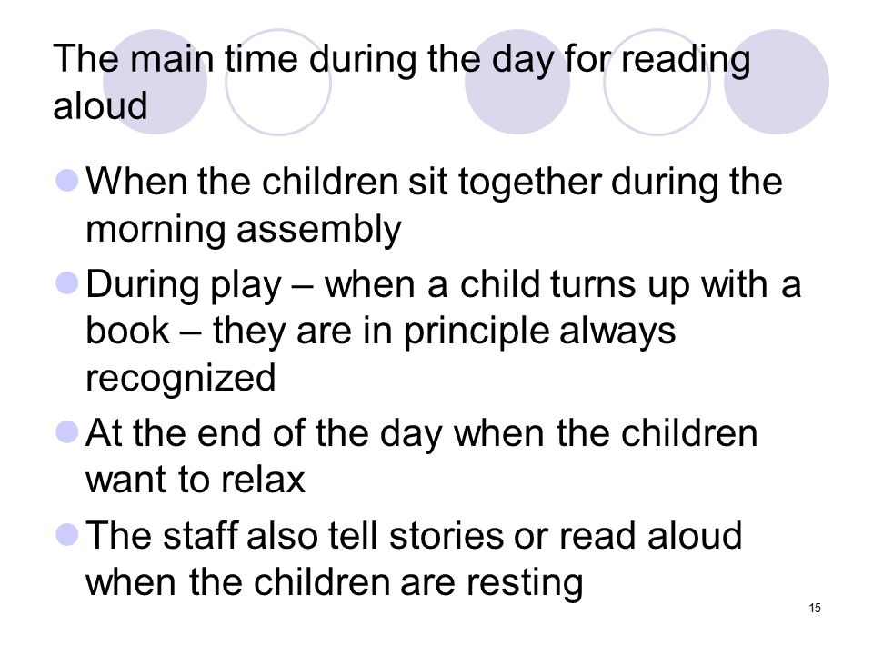 15 The main time during the day for reading aloud When the children sit together during the morning assembly During play – when a child turns up with