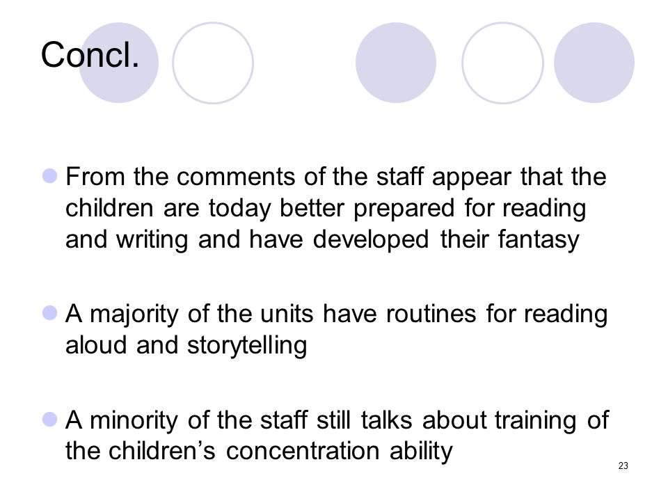 23 Concl. From the comments of the staff appear that the children are today better prepared for reading and writing and have developed their fantasy A