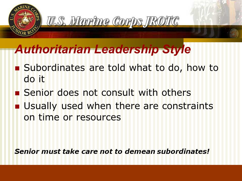 Authoritarian Leadership Style Subordinates are told what to do, how to do it Senior does not consult with others Usually used when there are constraints on time or resources Senior must take care not to demean subordinates!