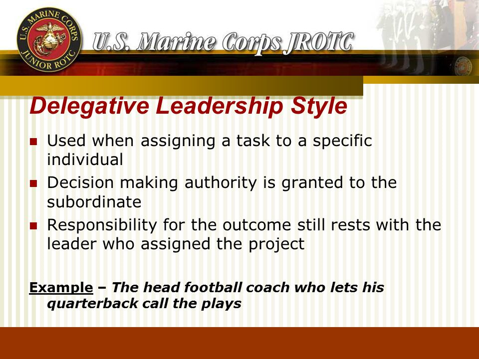 Delegative Leadership Style Used when assigning a task to a specific individual Decision making authority is granted to the subordinate Responsibility for the outcome still rests with the leader who assigned the project Example – The head football coach who lets his quarterback call the plays