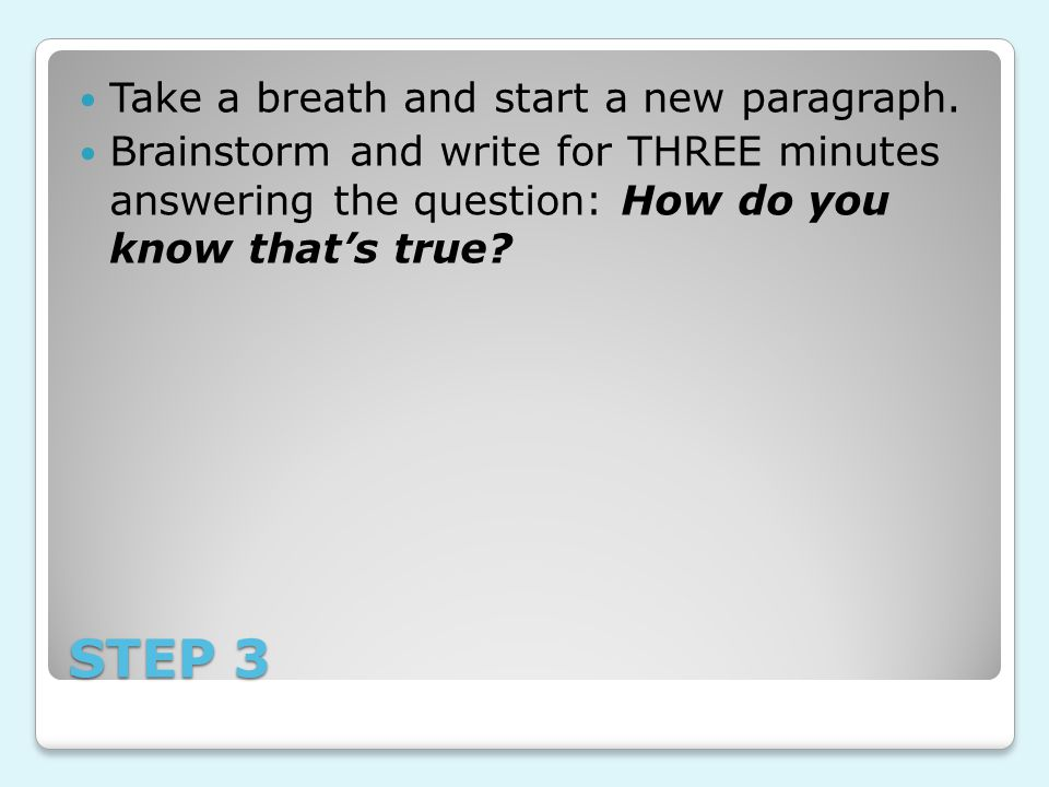 STEP 3 Take a breath and start a new paragraph. Brainstorm and write for THREE minutes answering the question: How do you know that's true?