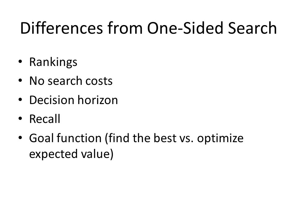 Differences from One-Sided Search Rankings No search costs Decision horizon Recall Goal function (find the best vs.