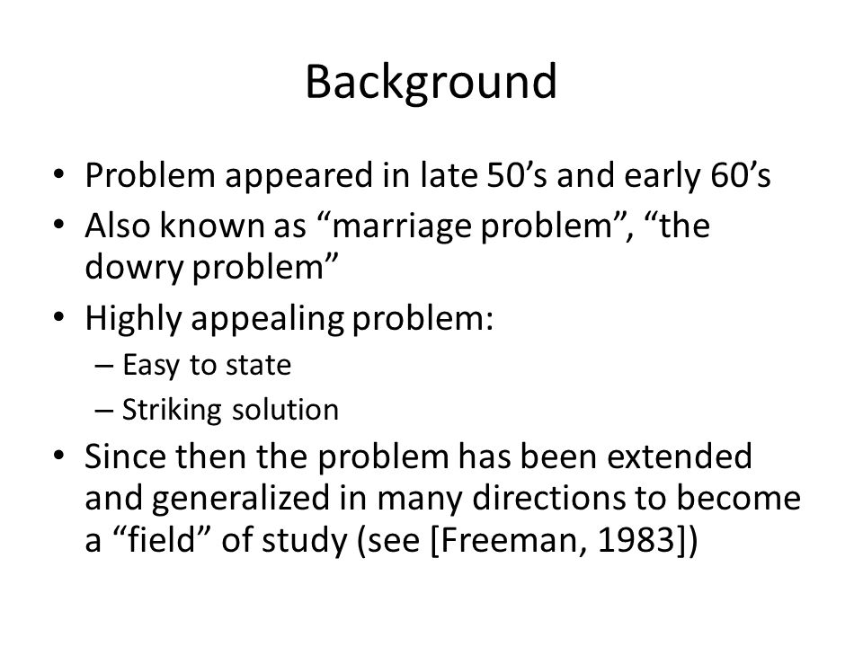 Background Problem appeared in late 50's and early 60's Also known as marriage problem , the dowry problem Highly appealing problem: – Easy to state – Striking solution Since then the problem has been extended and generalized in many directions to become a field of study (see [Freeman, 1983])