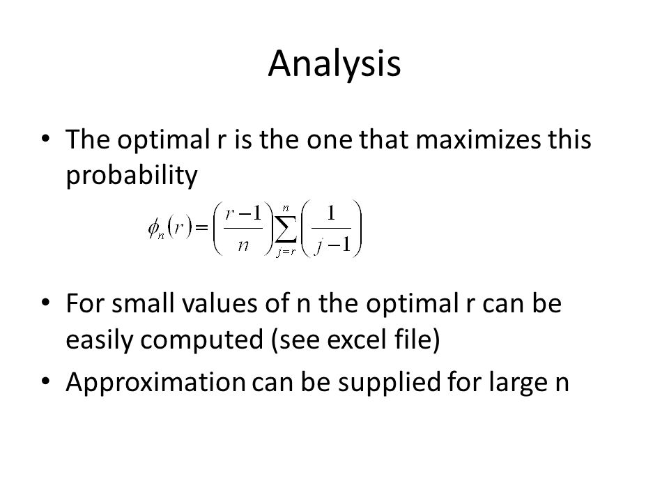 Analysis The optimal r is the one that maximizes this probability For small values of n the optimal r can be easily computed (see excel file) Approximation can be supplied for large n