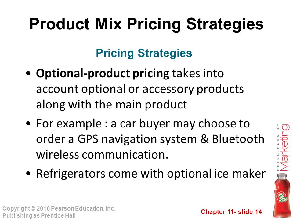Chapter 11- slide 14 Copyright © 2010 Pearson Education, Inc. Publishing as Prentice Hall Product Mix Pricing Strategies Optional-product pricing take