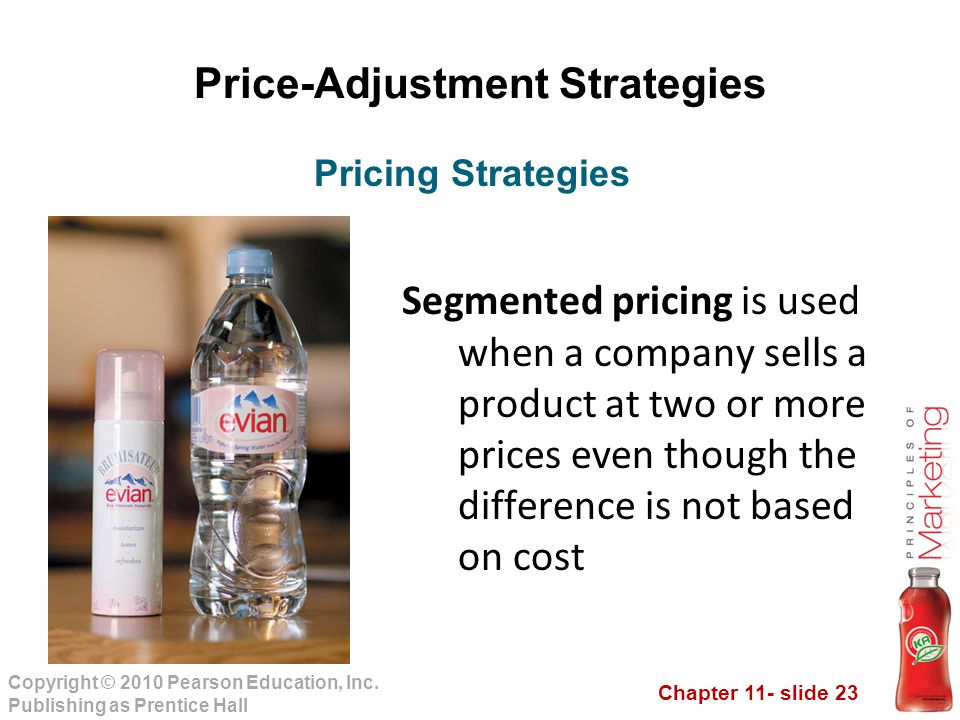 Chapter 11- slide 23 Copyright © 2010 Pearson Education, Inc. Publishing as Prentice Hall Price-Adjustment Strategies Segmented pricing is used when a