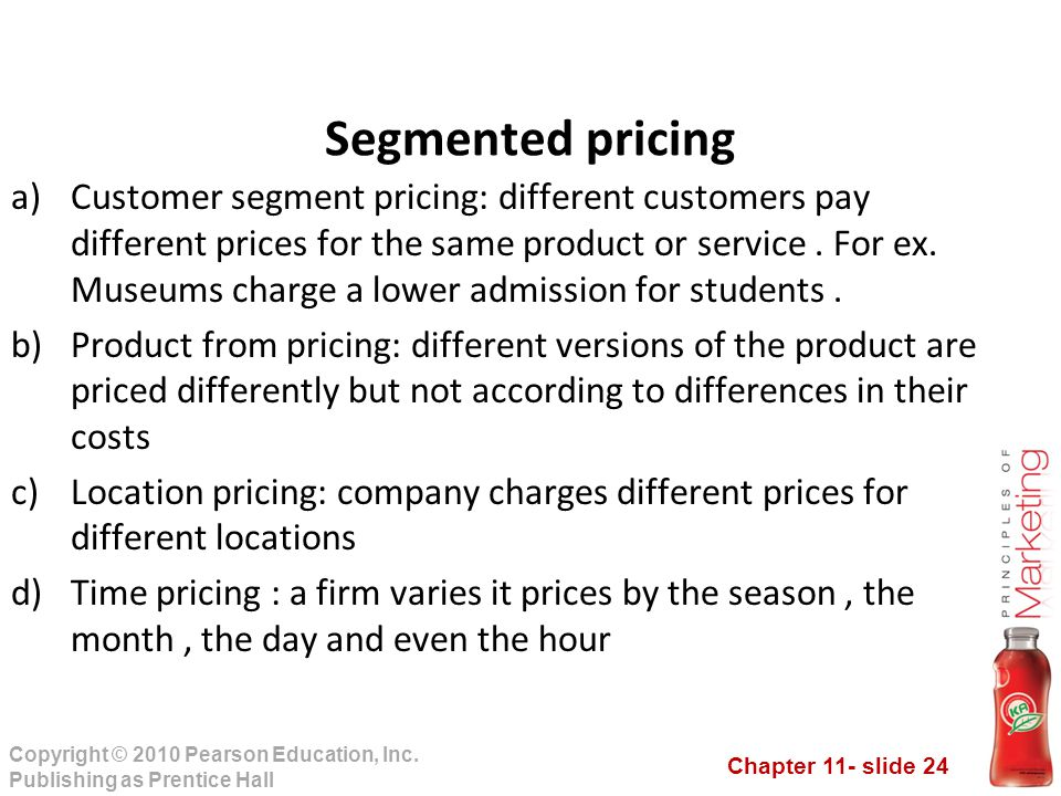 Chapter 11- slide 24 Copyright © 2010 Pearson Education, Inc. Publishing as Prentice Hall a)Customer segment pricing: different customers pay differen