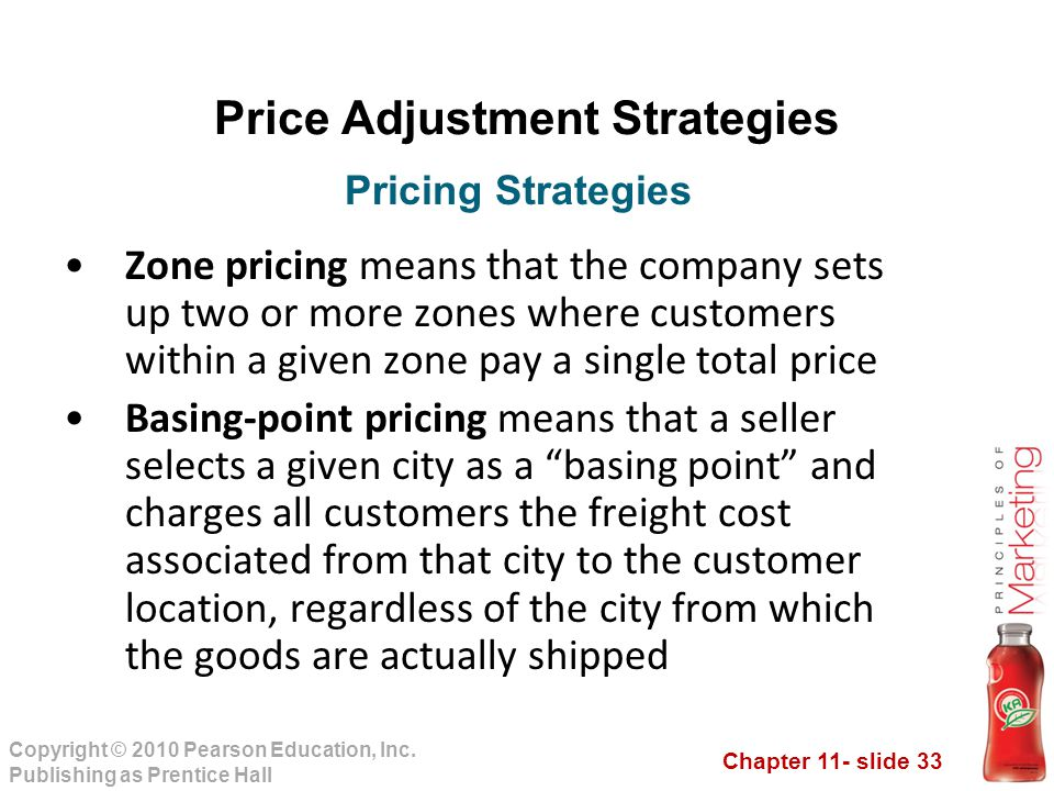 Chapter 11- slide 33 Copyright © 2010 Pearson Education, Inc. Publishing as Prentice Hall Price Adjustment Strategies Zone pricing means that the comp
