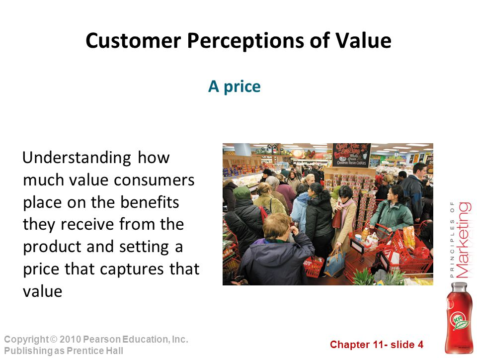 Chapter 11- slide 4 Copyright © 2010 Pearson Education, Inc. Publishing as Prentice Hall Customer Perceptions of Value Understanding how much value co